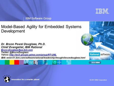® IBM Software Group © 2011 IBM Corporation Innovation for a smarter planet Model-Based Agility for Embedded Systems Development Dr. Bruce Powel Douglass,