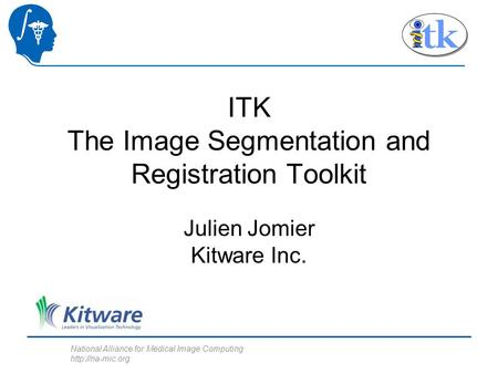 National Alliance for Medical Image Computing  ITK The Image Segmentation and Registration Toolkit Julien Jomier Kitware Inc.