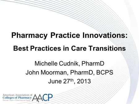 Pharmacy Practice Innovations: Best Practices in Care Transitions Michelle Cudnik, PharmD John Moorman, PharmD, BCPS June 27 th, 2013.