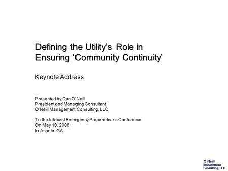 Defining the Utility's Role in Ensuring 'Community Continuity' Keynote Address Presented by Dan O'Neill President and Managing Consultant O'Neill Management.