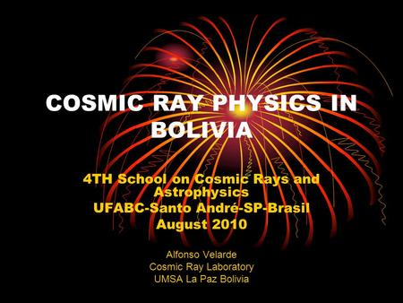 COSMIC RAY PHYSICS IN BOLIVIA 4TH School on Cosmic Rays and Astrophysics UFABC-Santo André-SP-Brasil August 2010 Alfonso Velarde Cosmic Ray Laboratory.