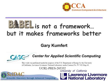 Gary Kumfert Center for Applied Scientific Computing is not a framework… but it makes frameworks better This work was performed under the auspices of the.