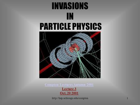 INVASIONS IN PARTICLE PHYSICS Compton Lectures Autumn 2001 Lecture 3 Oct. 20 2001.