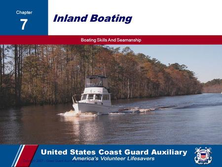 Boating Skills And Seamanship 1 Copyright 2007 - Coast Guard Auxiliary Association, Inc. Inland Boating Chapter 7.
