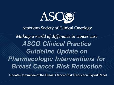 ©American Society of Clinical Oncology 2009 ASCO Clinical Practice Guideline Update on Pharmacologic Interventions for Breast Cancer Risk Reduction Update.