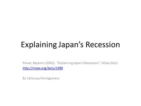 "Explaining Japan's Recession Powel, Bejamin (2002), ""Explaining Japan's Recession,"" Mises Daily  By Calloway Montgomery."