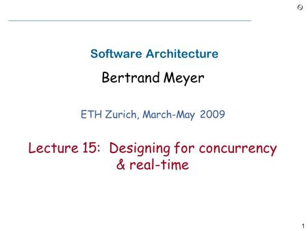 1 Software Architecture Bertrand Meyer ETH Zurich, March-May 2009 Lecture 15: Designing for concurrency & real-time.