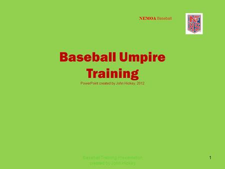 NEMOA Baseball Baseball Umpire Training PowerPoint created by John Hickey, 2012 Baseball Training Presentation created by John Hickey 1.