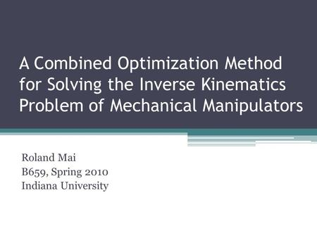 A Combined Optimization Method for Solving the Inverse Kinematics Problem of Mechanical Manipulators Roland Mai B659, Spring 2010 Indiana University.