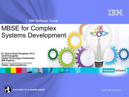 ® IBM Software Group © 2014 IBM Corporation Innovation for a smarter planet MBSE for Complex Systems Development Dr. Bruce Powel Douglass, Ph.D. Chief.