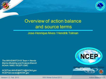 Version 1.2, Feb. 2013 Action Balance 1/35WW Winter School 2013 Overview of action balance and source terms Jose-Henrique Alves / Hendrik Tolman The WAVEWATCH.