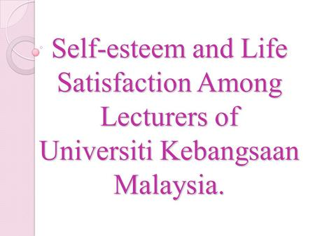 Self-esteem and Life Satisfaction Among Lecturers of Universiti Kebangsaan Malaysia.