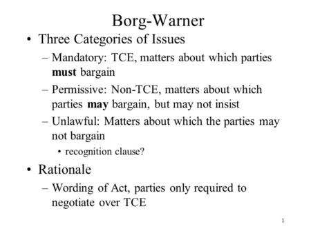 1 Borg-Warner Three Categories of Issues –Mandatory: TCE, matters about which parties must bargain –Permissive: Non-TCE, matters about which parties may.