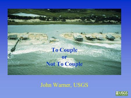 To Couple or Not To Couple John Warner, USGS. Overview of some recent advancements to ROMS –sediment transport components –wave/current interactions –model.