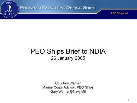 PEO Ships-M 1 Col Gary Warner Marine Corps Advisor, PEO Ships PEO Ships Brief to NDIA 26 January 2005.