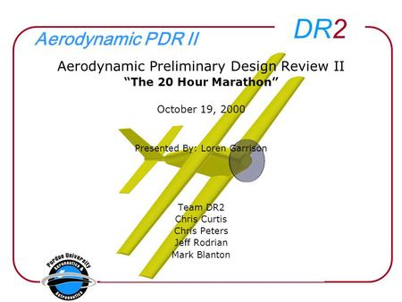 "DR2 Aerodynamic PDR II Aerodynamic Preliminary Design Review II ""The 20 Hour Marathon"" October 19, 2000 Presented By: Loren Garrison Team DR2 Chris Curtis."