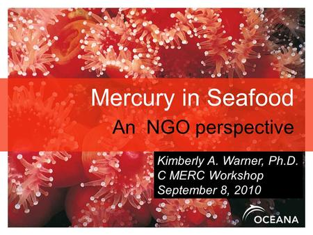 Mercury in Seafood An NGO perspective Kimberly A. Warner, Ph.D. C MERC Workshop September 8, 2010.