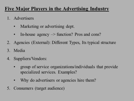 Five Major Players in the Advertising Industry 1.Advertisers Marketing or advertising dept. In-house agency –> function? Pros and cons? 2.Agencies (External):