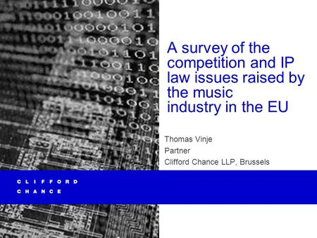 A survey of the competition and IP law issues raised by the music industry in the EU Thomas Vinje Partner Clifford Chance LLP, Brussels.