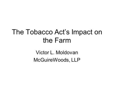 The Tobacco Act's Impact on the Farm Victor L. Moldovan McGuireWoods, LLP.