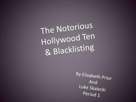 The Notorious Hollywood Ten & Blacklisting By Elizabeth Prior And Luke Skalecki Period 1.