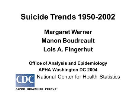 Suicide Trends 1950-2002 Margaret Warner Manon Boudreault Lois A. Fingerhut Office of Analysis and Epidemiology APHA Washington DC 2004 National Center.