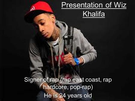 Presentation of Wiz Khalifa Signer of rap (rap east coast, rap hardcore, pop-rap) He is 24 years old.