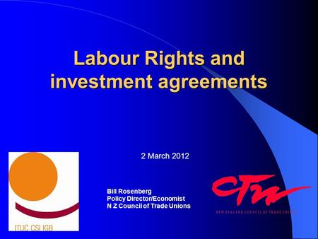 Labour Rights and investment agreements Bill Rosenberg Policy Director/Economist N Z Council of Trade Unions 2 March 2012.