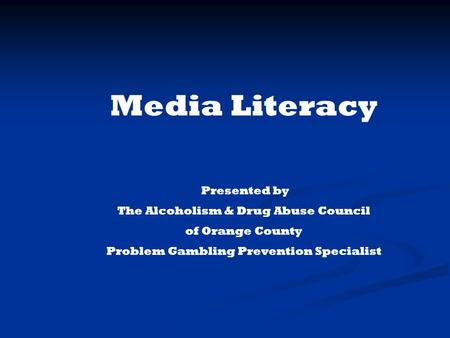 Media Literacy Presented by The Alcoholism & Drug Abuse Council of Orange County Problem Gambling Prevention Specialist.