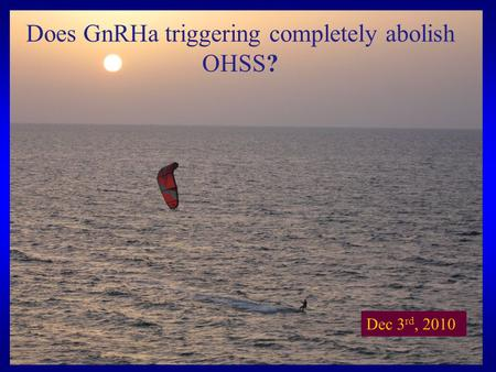 Does GnRHa triggering completely abolish OHSS? Dec 3 rd, 2010.