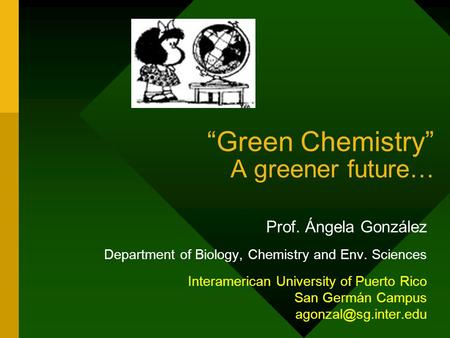 """Green Chemistry"" A greener future… Prof. Ángela González Department of Biology, Chemistry and Env. Sciences Interamerican University of Puerto Rico San."
