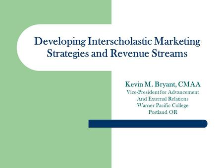 Developing Interscholastic Marketing Strategies and Revenue Streams Kevin M. Bryant, CMAA Vice-President for Advancement And External Relations Warner.