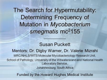 The Search for Hypermutability: Determining Frequency of Mutation in Mycobacterium smegmatis mc2155 ___________ Susan Puckett Mentors: Dr. Digby Warner,