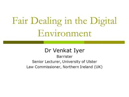 Fair Dealing in the Digital Environment Dr Venkat Iyer Barrister Senior Lecturer, University of Ulster Law Commissioner, Northern Ireland (UK)