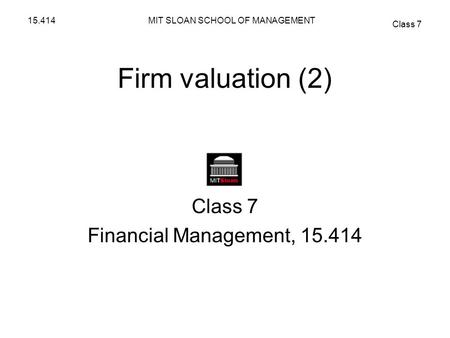 MIT SLOAN SCHOOL OF MANAGEMENT Class 7 15.414 Firm valuation (2) Class 7 Financial Management, 15.414.