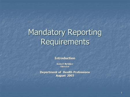 1 Mandatory Reporting Requirements Introduction Robert Nebiker Director Department of Health Professions August 2003.