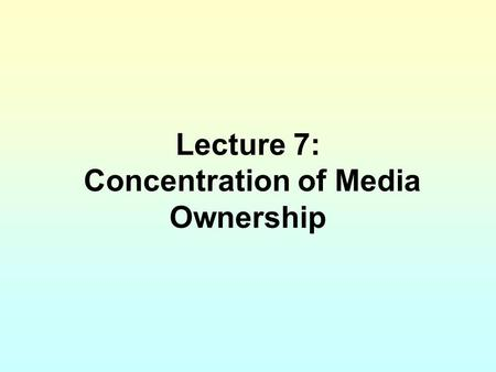Lecture 7: Concentration of Media Ownership. Thus far, I have dichotomized news organizations (and journalist) from the rest of the media industry. The.
