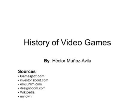 History of Video Games By: Héctor Muñoz-Avila Sources : Gamespot.com investor.about.com emuunlim.com designboom.com Wikipedia my own.