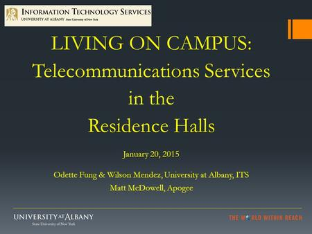 LIVING ON CAMPUS: Telecommunications Services in the Residence Halls January 20, 2015 Odette Fung & Wilson Mendez, University at Albany, ITS Matt McDowell,