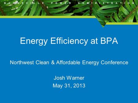 B O N N E V I L L E P O W E R A D M I N I S T R A T I O N Energy Efficiency at BPA Northwest Clean & Affordable Energy Conference Josh Warner May 31, 2013.