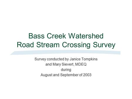 Bass Creek Watershed Road Stream Crossing Survey Survey conducted by Janice Tompkins and Mary Sievert, MDEQ during August and September of 2003.