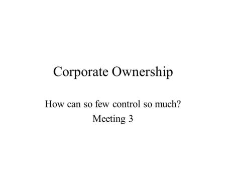 Corporate Ownership How can so few control so much? Meeting 3.