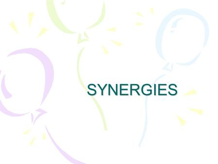 SYNERGIES. Synergy a combined entity that has a value greater than the sum of its parts 1+1>2.