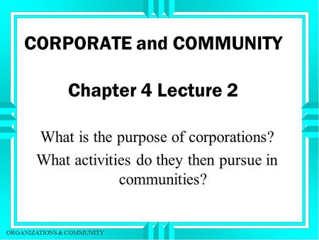 ORGANIZATIONS & COMMUNITY CORPORATE and COMMUNITY Chapter 4 Lecture 2 What is the purpose of corporations? What activities do they then pursue in communities?