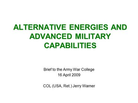 ALTERNATIVE ENERGIES AND ADVANCED MILITARY CAPABILITIES Brief to the Army War College 16 April 2009 COL (USA, Ret.) Jerry Warner.