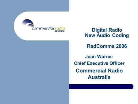 Copyright © Commercial Radio Australia Ltd 2006 Digital Radio New Audio Coding RadComms 2006 Joan Warner Chief Executive Officer Commercial Radio Australia.