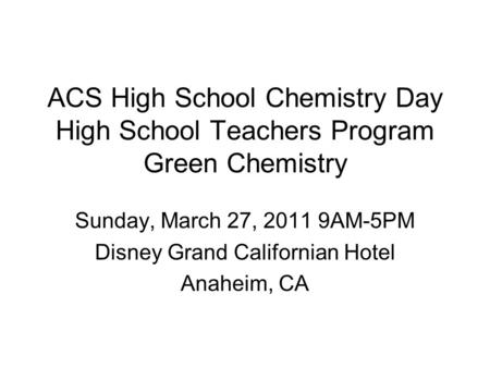 ACS High School Chemistry Day High School Teachers Program Green Chemistry Sunday, March 27, 2011 9AM-5PM Disney Grand Californian Hotel Anaheim, CA.
