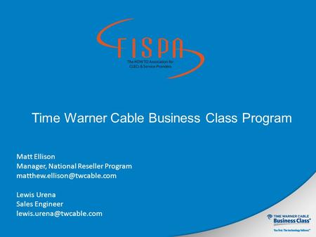 Time Warner Cable Business Class Program Matt Ellison Manager, National Reseller Program Lewis Urena Sales Engineer