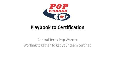 Playbook to Certification Central Texas Pop Warner Working together to get your team certified.