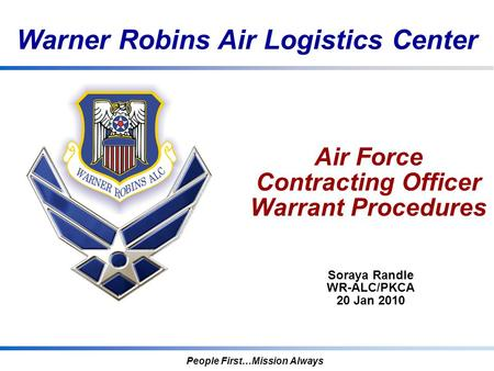 Warner Robins Air Logistics Center People First…Mission Always Air Force Contracting Officer Warrant Procedures Soraya Randle WR-ALC/PKCA 20 Jan 2010.